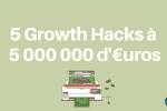 5 Growth Hacks à 5 000 000 d'euros